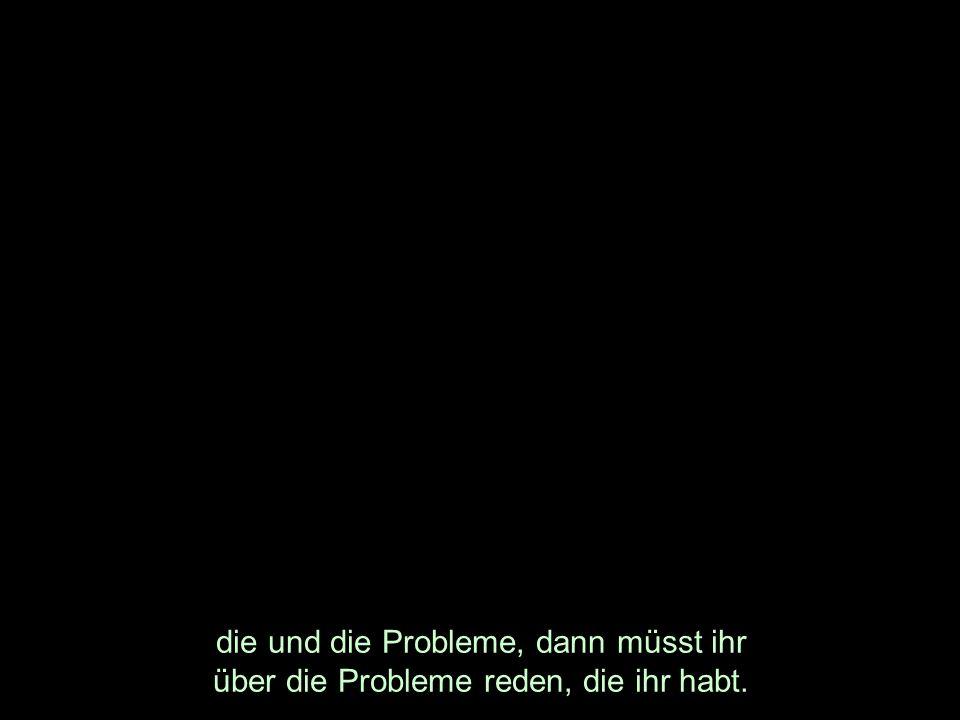 die und die Probleme, dann müsst ihr über die Probleme reden, die ihr habt.