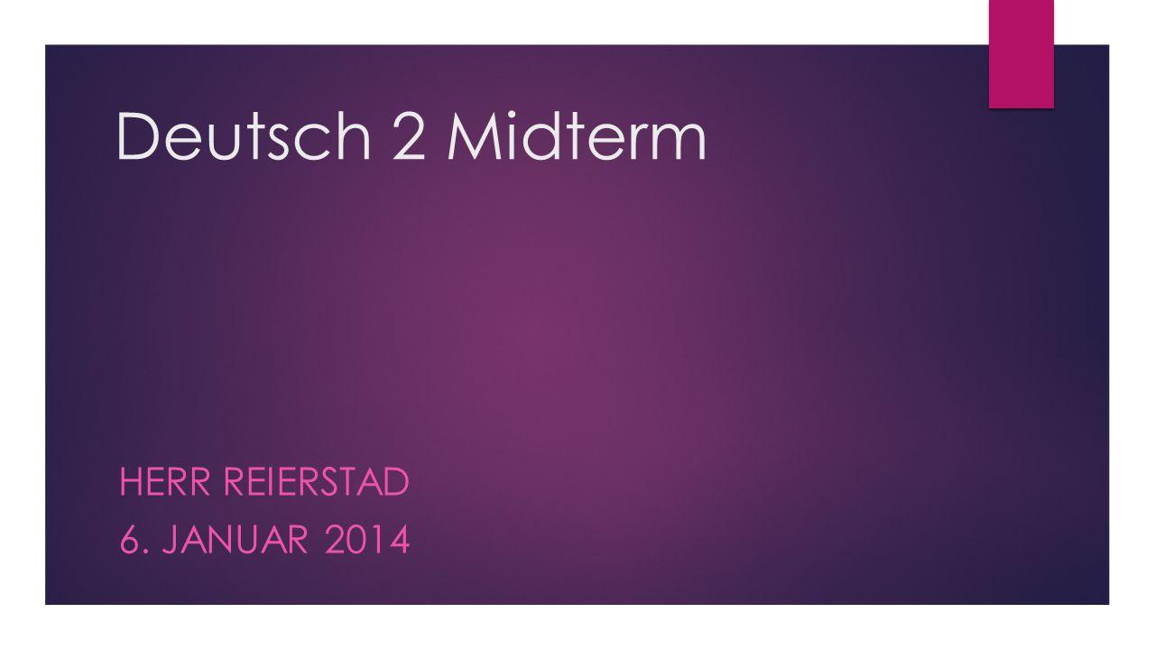 Deutsch 2 Midterm HERR REIERSTAD 6. JANUAR 2014