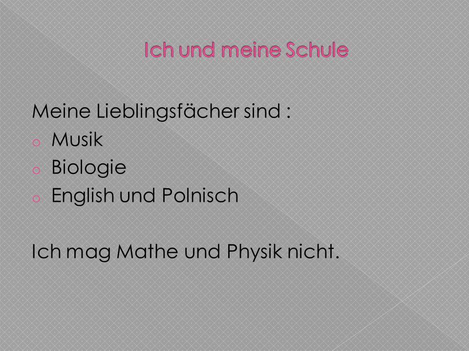 Meine Lieblingsfächer sind : o Musik o Biologie o English und Polnisch Ich mag Mathe und Physik nicht.