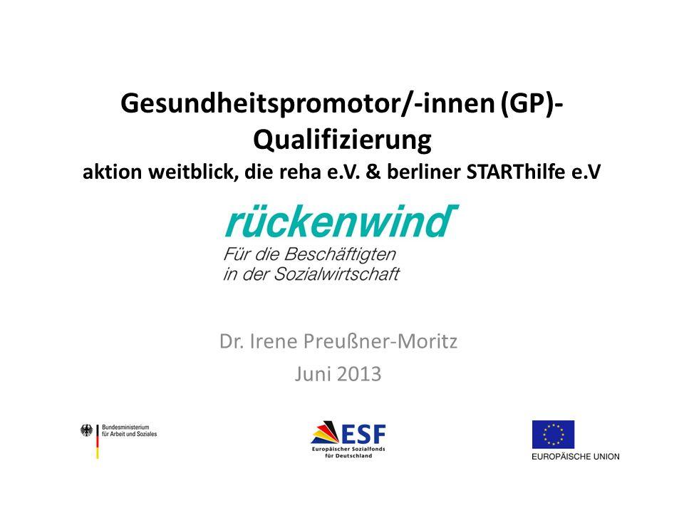 Gesundheitspromotor/-innen (GP)- Qualifizierung aktion weitblick, die reha e.V. & berliner STARThilfe e.V Dr. Irene Preußner-Moritz Juni 2013
