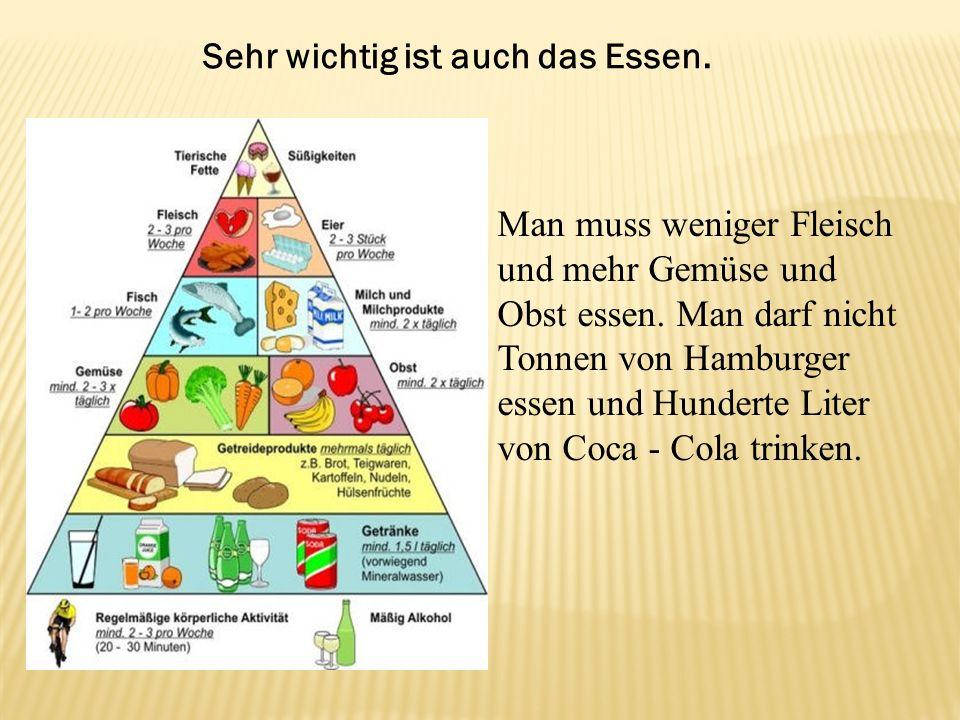 Sehr wichtig ist auch das Essen. Man muss weniger Fleisch und mehr Gemüse und Obst essen. Man darf nicht Tonnen von Hamburger essen und Hunderte Liter