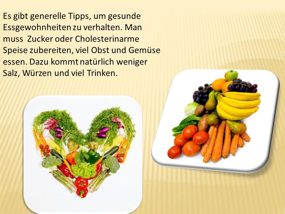 Es gibt generelle Tipps, um gesunde Essgewohnheiten zu verhalten. Man muss Zucker oder Cholesterinarme Speise zubereiten, viel Obst und Gemüse essen.