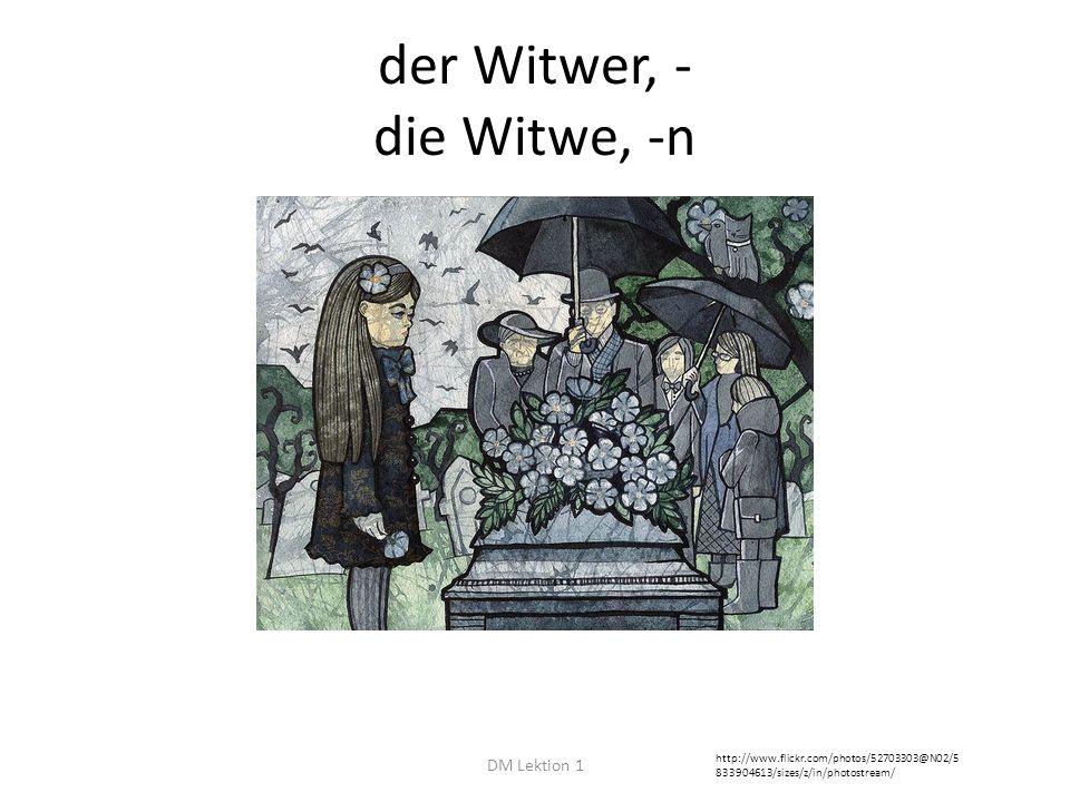 der Witwer, - die Witwe, -n DM Lektion 1 http://www.flickr.com/photos/52703303@N02/5 833904613/sizes/z/in/photostream/