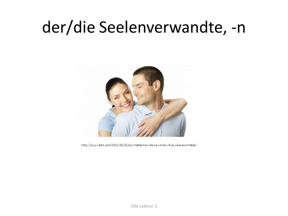 der/die Seelenverwandte, -n DM Lektion 1 http://kyxy.radio.com/2011/02/21/soulmates-how-do-you-know-if-you-are-soulmates/