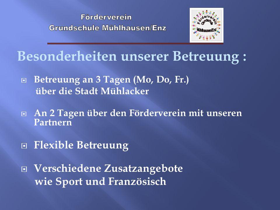 Besonderheiten unserer Betreuung : Betreuung an 3 Tagen (Mo, Do, Fr.) über die Stadt Mühlacker An 2 Tagen über den Förderverein mit unseren Partnern F