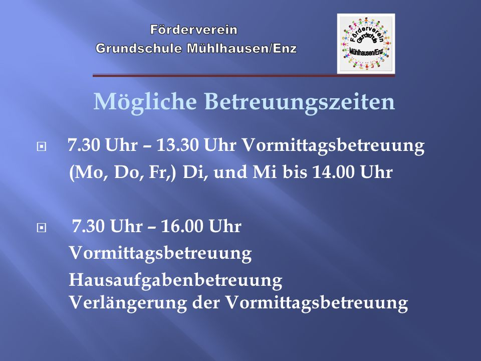 Mögliche Betreuungszeiten 7.30 Uhr – 13.30 Uhr Vormittagsbetreuung (Mo, Do, Fr,) Di, und Mi bis 14.00 Uhr 7.30 Uhr – 16.00 Uhr Vormittagsbetreuung Hau