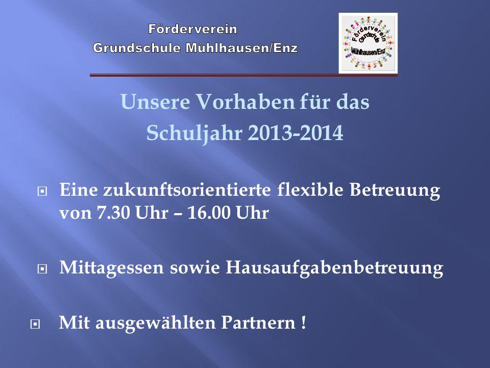 Unsere Vorhaben für das Schuljahr 2013-2014 Eine zukunftsorientierte flexible Betreuung von 7.30 Uhr – 16.00 Uhr Mittagessen sowie Hausaufgabenbetreuu