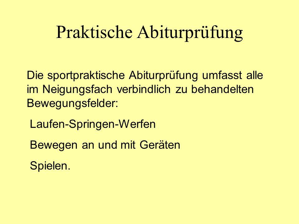 Praktische Abiturprüfung Die sportpraktische Abiturprüfung umfasst alle im Neigungsfach verbindlich zu behandelten Bewegungsfelder: Laufen-Springen-We