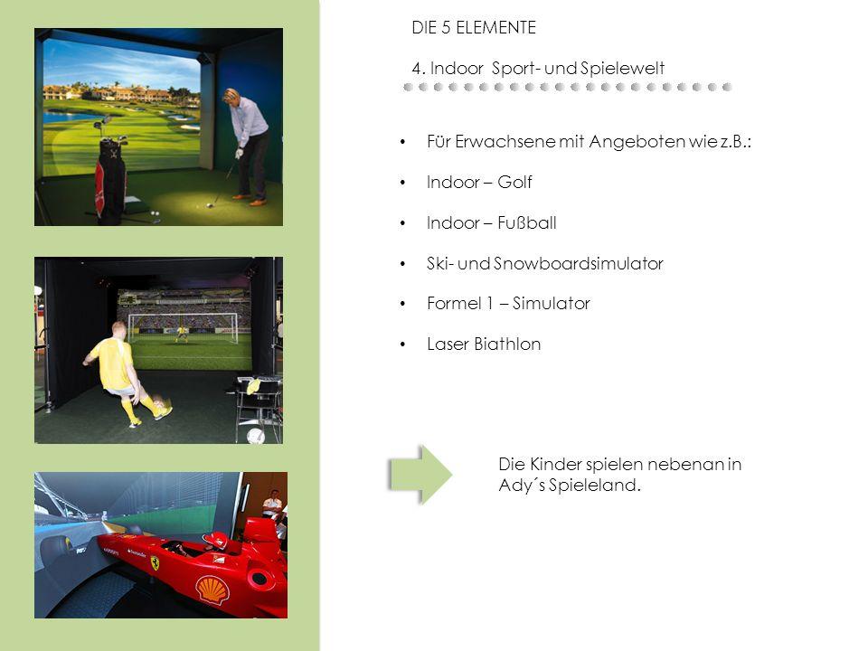Die Kinder spielen nebenan in Ady´s Spieleland. DIE 5 ELEMENTE 4. Indoor Sport- und Spielewelt Für Erwachsene mit Angeboten wie z.B.: Indoor – Golf In