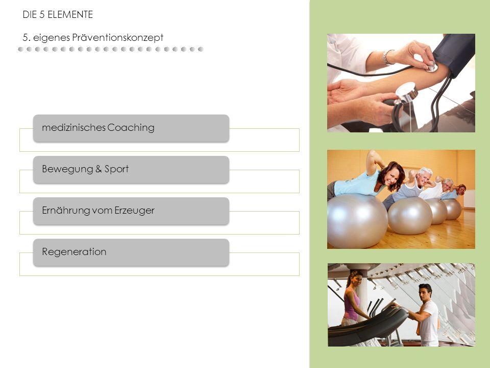 medizinisches CoachingBewegung & SportErnährung vom ErzeugerRegeneration DIE 5 ELEMENTE 5. eigenes Präventionskonzept
