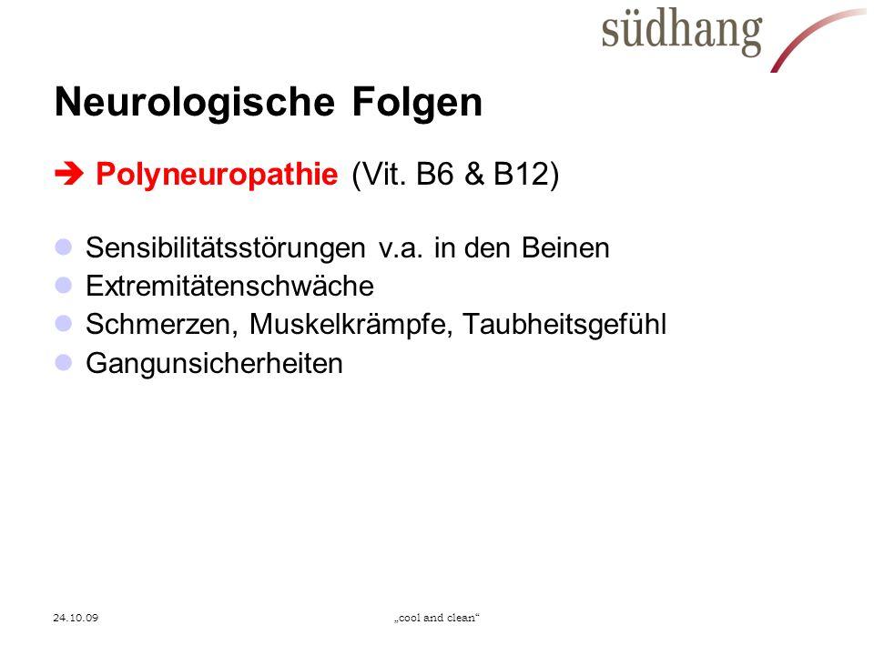 24.10.09cool and clean Neurologische Folgen Polyneuropathie (Vit. B6 & B12) Sensibilitätsstörungen v.a. in den Beinen Extremitätenschwäche Schmerzen,