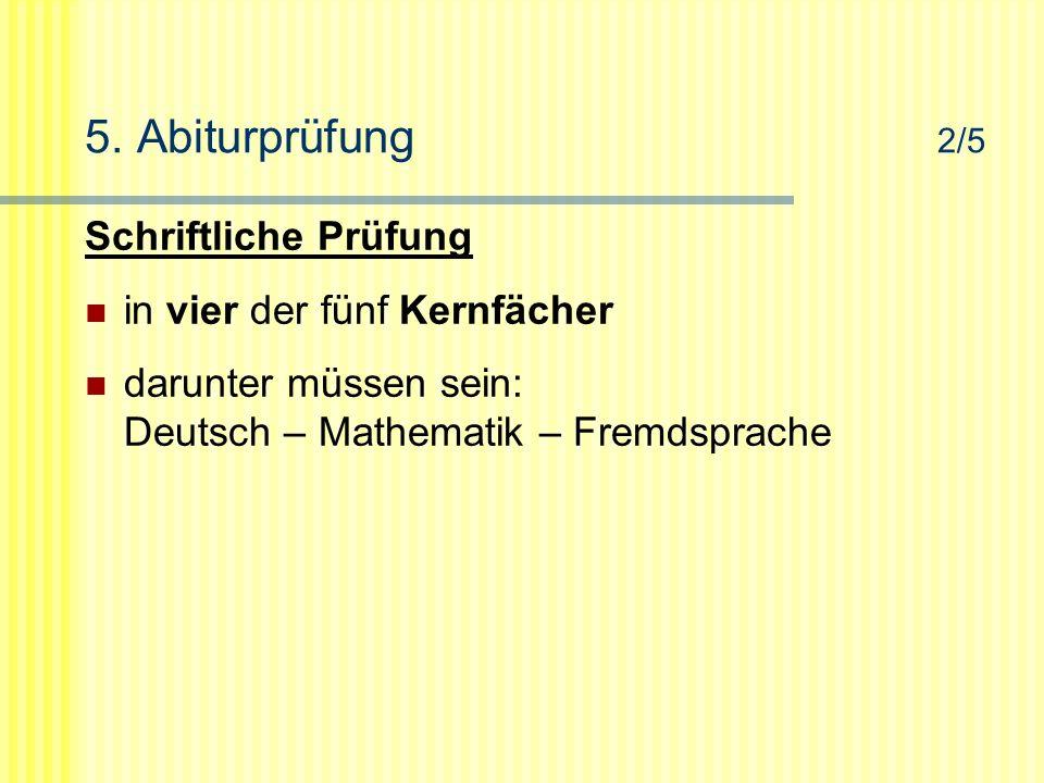 5. Abiturprüfung 2/5 Schriftliche Prüfung in vier der fünf Kernfächer darunter müssen sein: Deutsch – Mathematik – Fremdsprache