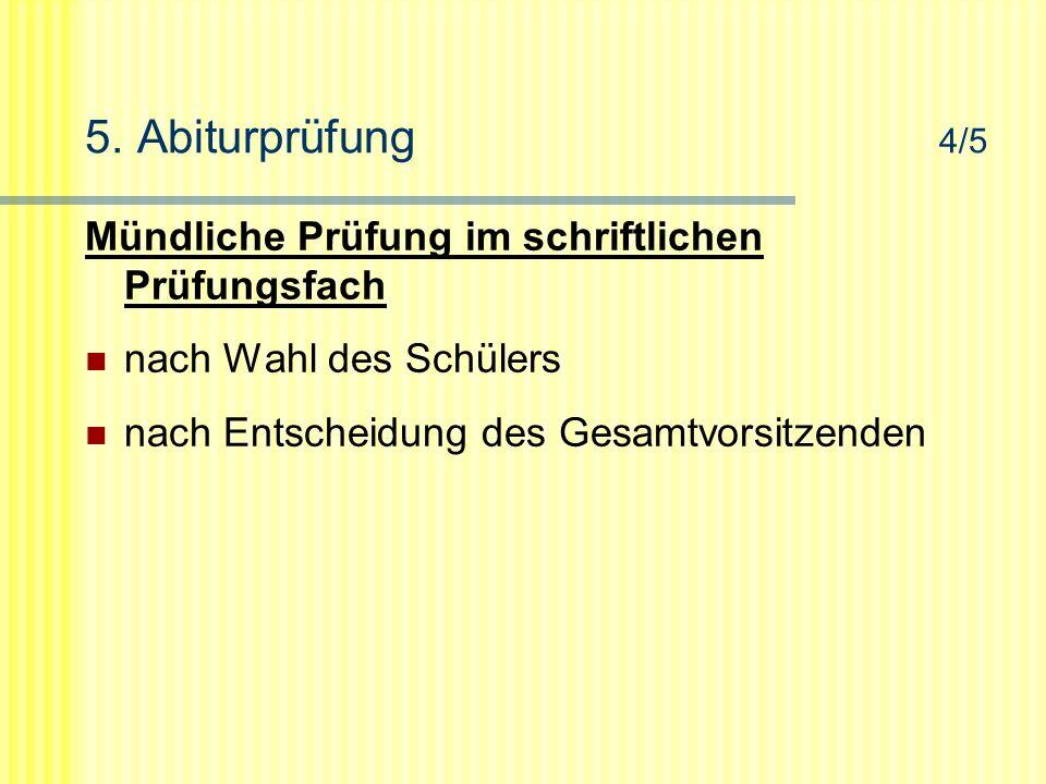 5. Abiturprüfung 4/5 Mündliche Prüfung im schriftlichen Prüfungsfach nach Wahl des Schülers nach Entscheidung des Gesamtvorsitzenden