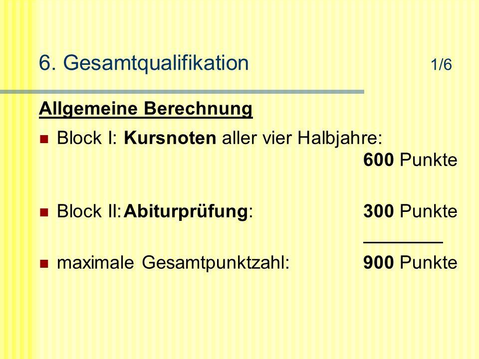 6. Gesamtqualifikation 1/6 Allgemeine Berechnung Block I:Kursnoten aller vier Halbjahre: 600 Punkte Block II:Abiturprüfung:300 Punkte maximale Gesamtp