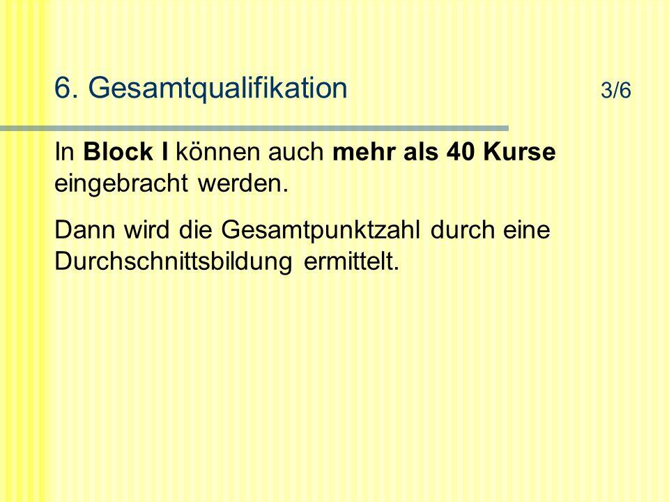 6. Gesamtqualifikation 3/6 In Block I können auch mehr als 40 Kurse eingebracht werden.