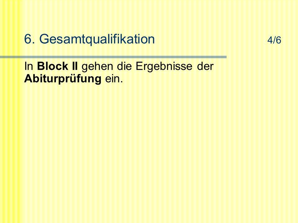 6. Gesamtqualifikation 4/6 In Block II gehen die Ergebnisse der Abiturprüfung ein.