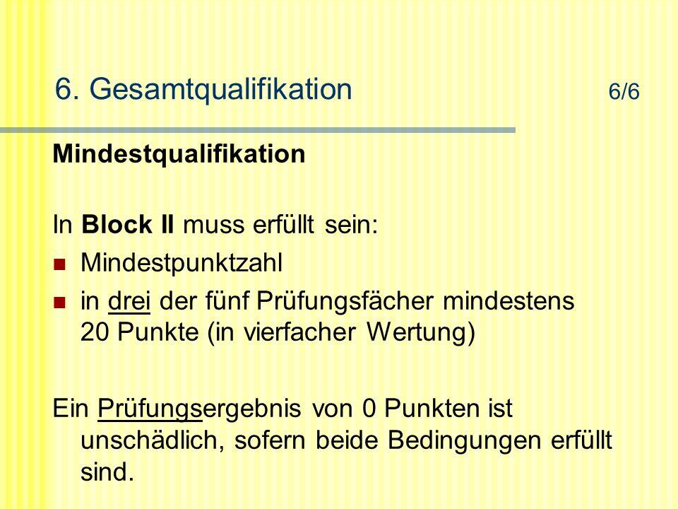 6. Gesamtqualifikation 6/6 Mindestqualifikation In Block II muss erfüllt sein: Mindestpunktzahl in drei der fünf Prüfungsfächer mindestens 20 Punkte (