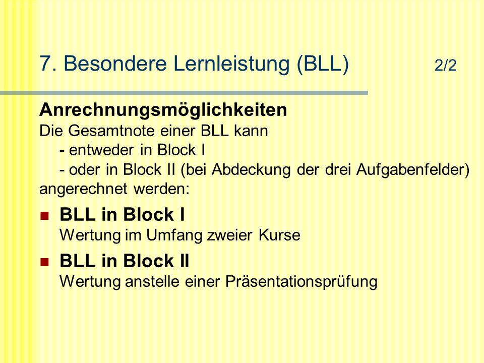 7. Besondere Lernleistung (BLL) 2/2 Anrechnungsmöglichkeiten Die Gesamtnote einer BLL kann - entweder in Block I - oder in Block II (bei Abdeckung der