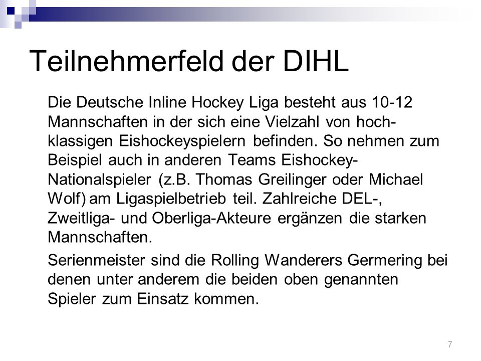 Teilnehmerfeld der DIHL Die Deutsche Inline Hockey Liga besteht aus 10-12 Mannschaften in der sich eine Vielzahl von hoch- klassigen Eishockeyspielern befinden.