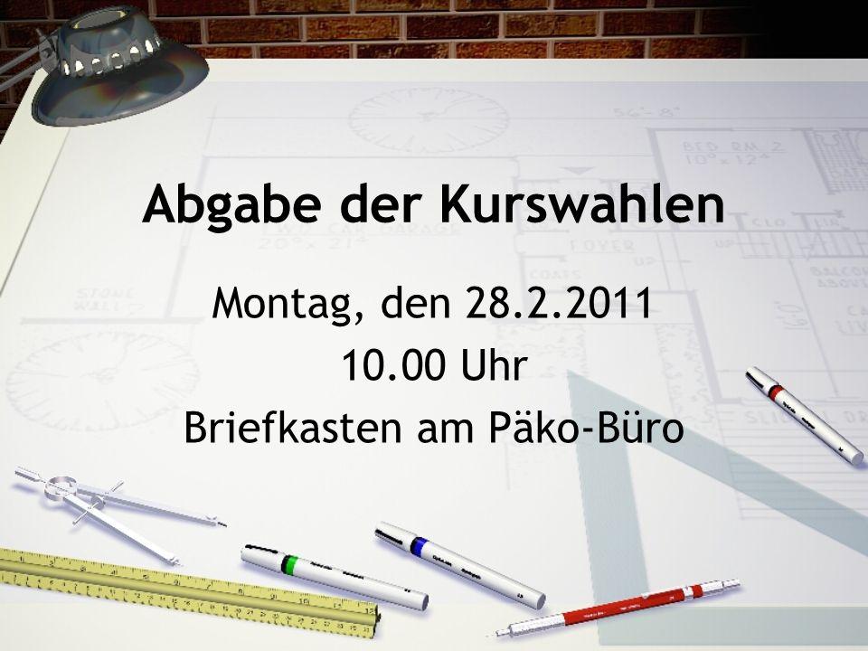 Abgabe der Kurswahlen Montag, den 28.2.2011 10.00 Uhr Briefkasten am Päko-Büro