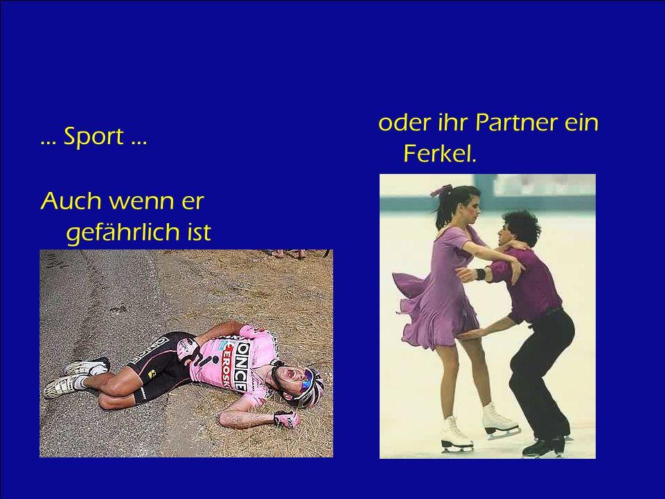 … Sport … Auch wenn er gefährlich ist oder ihr Partner ein Ferkel.
