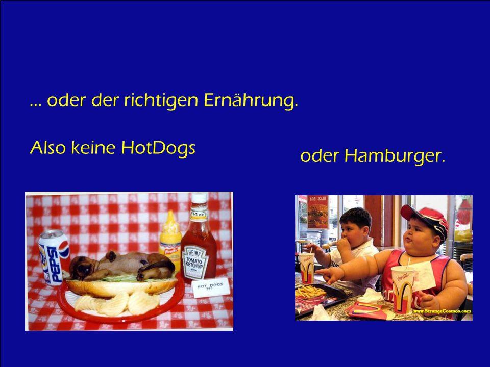 … oder der richtigen Ernährung. Also keine HotDogs oder Hamburger.