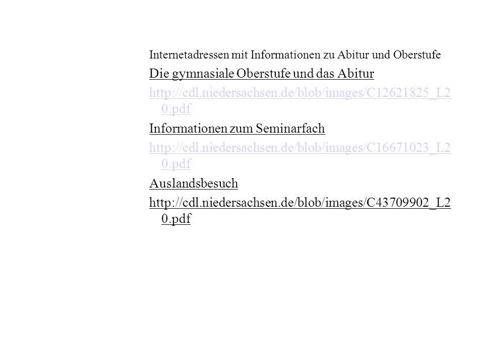 Internetadressen mit Informationen zu Abitur und Oberstufe Die gymnasiale Oberstufe und das Abitur http://cdl.niedersachsen.de/blob/images/C12621825_L2 0.pdf Informationen zum Seminarfach http://cdl.niedersachsen.de/blob/images/C16671023_L2 0.pdf Auslandsbesuch http://cdl.niedersachsen.de/blob/images/C43709902_L2 0.pdf