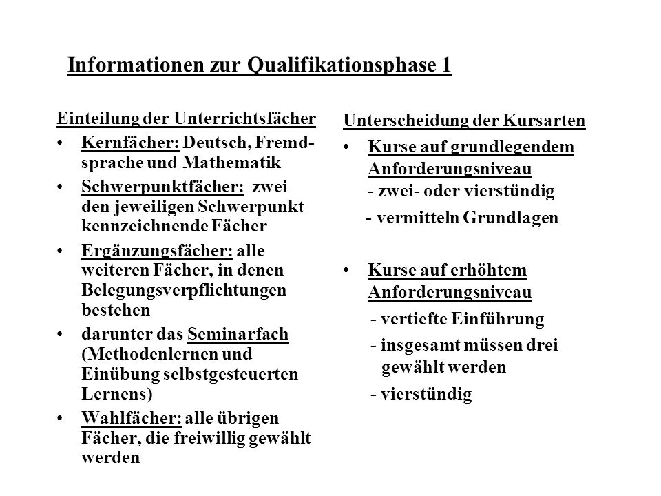 Informationen zur Qualifikationsphase 1 Einteilung der Unterrichtsfächer Kernfächer: Deutsch, Fremd- sprache und Mathematik Schwerpunktfächer: zwei den jeweiligen Schwerpunkt kennzeichnende Fächer Ergänzungsfächer: alle weiteren Fächer, in denen Belegungsverpflichtungen bestehen darunter das Seminarfach (Methodenlernen und Einübung selbstgesteuerten Lernens) Wahlfächer: alle übrigen Fächer, die freiwillig gewählt werden Unterscheidung der Kursarten Kurse auf grundlegendem Anforderungsniveau - zwei- oder vierstündig - vermitteln Grundlagen Kurse auf erhöhtem Anforderungsniveau - vertiefte Einführung - insgesamt müssen drei gewählt werden - vierstündig