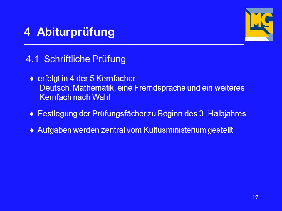 17 4 Abiturprüfung __________________________________ 4.1 Schriftliche Prüfung erfolgt in 4 der 5 Kernfächer: Deutsch, Mathematik, eine Fremdsprache und ein weiteres Kernfach nach Wahl Festlegung der Prüfungsfächer zu Beginn des 3.