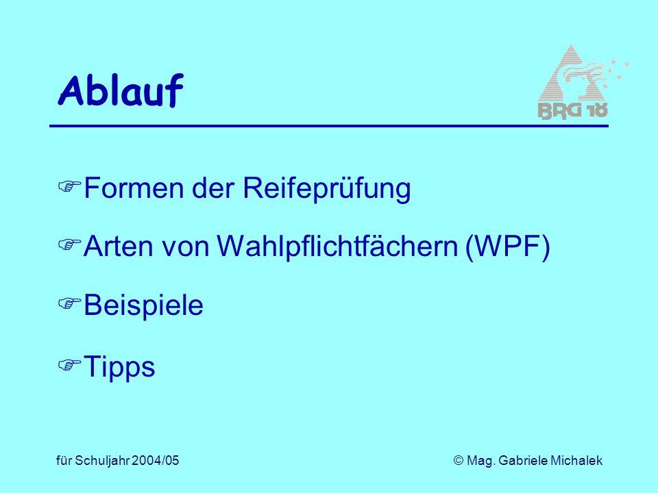 für Schuljahr 2004/05© Mag. Gabriele Michalek Ablauf Formen der Reifeprüfung Arten von Wahlpflichtfächern (WPF) Beispiele Tipps