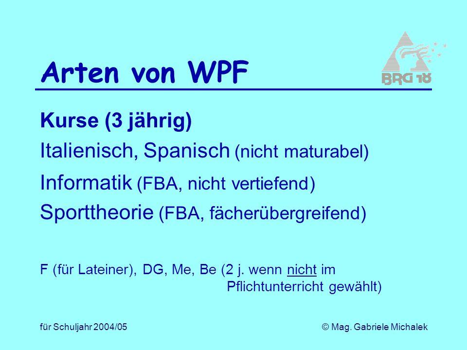 für Schuljahr 2004/05© Mag. Gabriele Michalek Arten von WPF Kurse (3 jährig) Italienisch, Spanisch (nicht maturabel) Informatik (FBA, nicht vertiefend