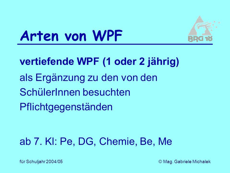 für Schuljahr 2004/05© Mag. Gabriele Michalek Arten von WPF vertiefende WPF (1 oder 2 jährig) als Ergänzung zu den von den SchülerInnen besuchten Pfli