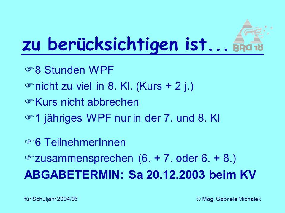 für Schuljahr 2004/05© Mag. Gabriele Michalek zu berücksichtigen ist... 8 Stunden WPF nicht zu viel in 8. Kl. (Kurs + 2 j.) Kurs nicht abbrechen 1 jäh