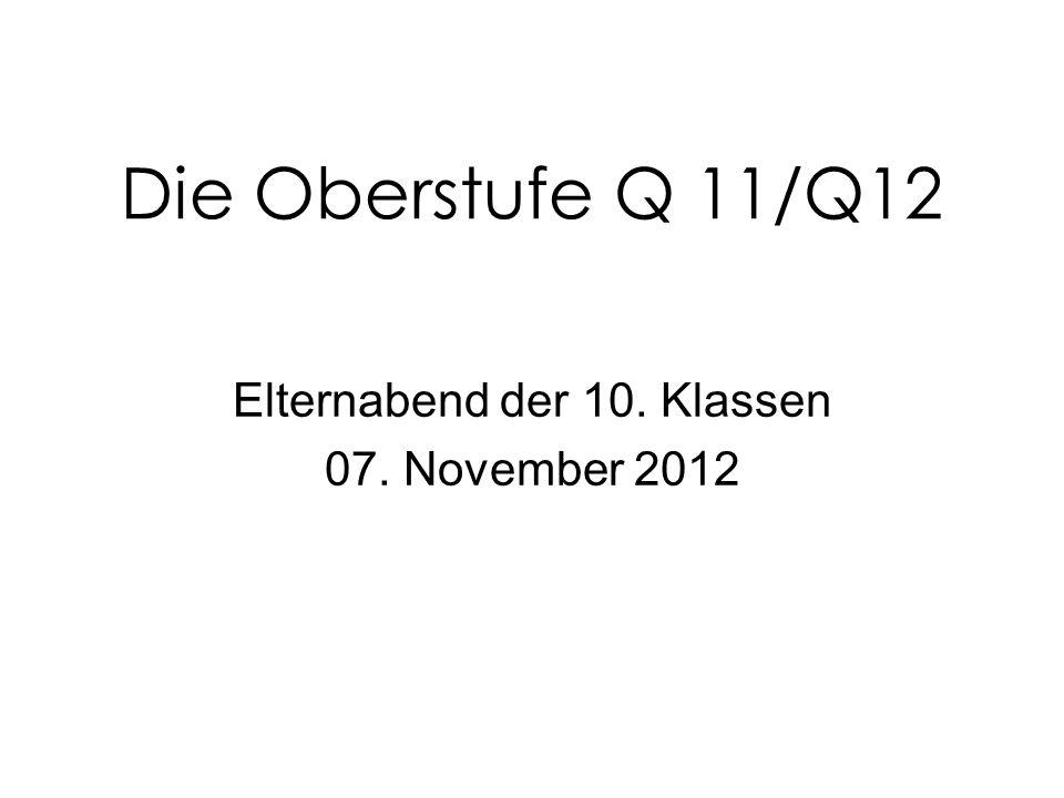Die Oberstufe Q 11/Q12 Elternabend der 10. Klassen 07. November 2012