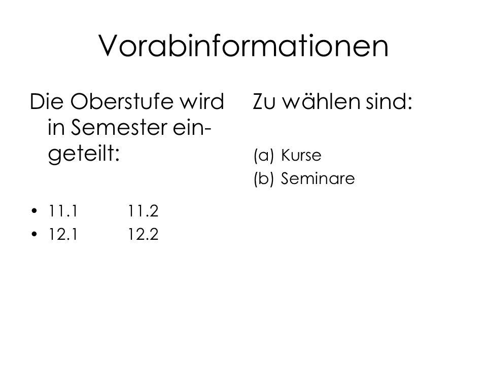 Vorabinformationen Die Oberstufe wird in Semester ein- geteilt: 11.111.2 12.112.2 Zu wählen sind: (a)Kurse (b)Seminare