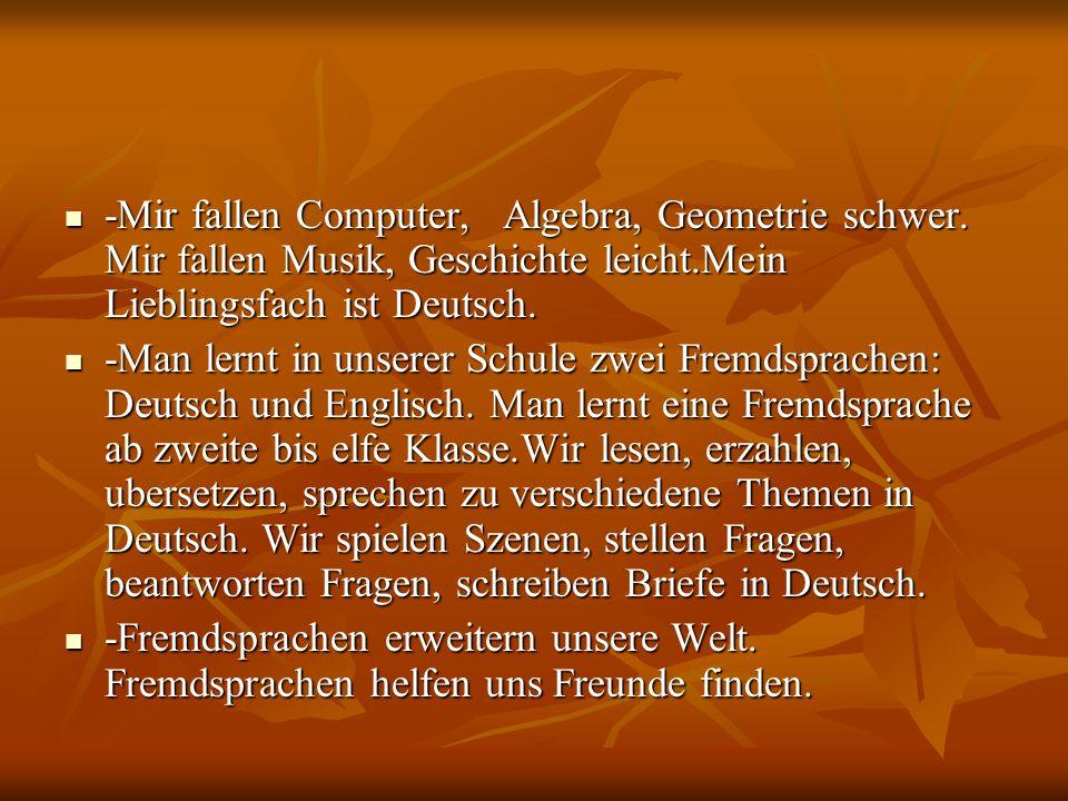 -Mir fallen Computer, Algebra, Geometrie schwer. Mir fallen Musik, Geschichte leicht.Mein Lieblingsfach ist Deutsch. -Mir fallen Computer, Algebra, Ge