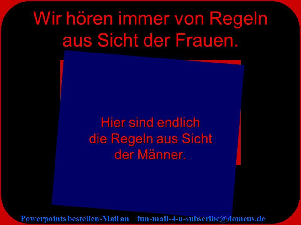 Powerpoints bestellen-Mail an fun-mail-4-u-subscribe@domeus.de Wir hören immer von Regeln aus Sicht der Frauen.
