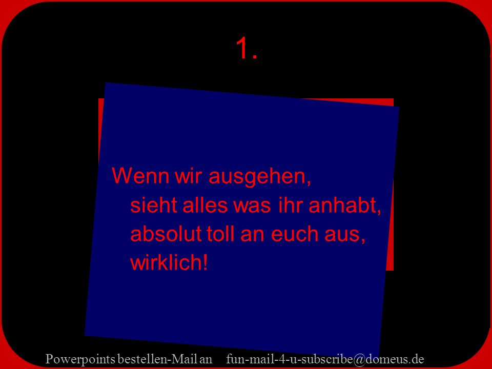 Powerpoints bestellen-Mail an fun-mail-4-u-subscribe@domeus.de 1.