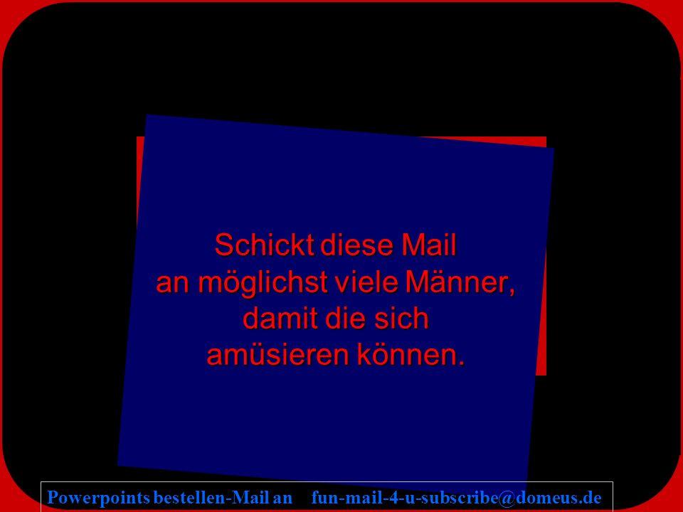 Powerpoints bestellen-Mail an fun-mail-4-u-subscribe@domeus.de Schickt diese Mail an möglichst viele Männer, damit die sich amüsieren können.