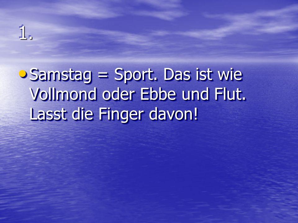 1.1. Samstag = Sport. Das ist wie Vollmond oder Ebbe und Flut.