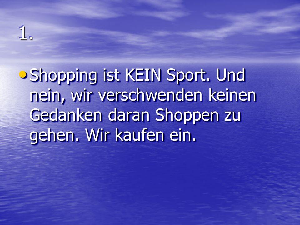 1.1. Shopping ist KEIN Sport. Und nein, wir verschwenden keinen Gedanken daran Shoppen zu gehen.
