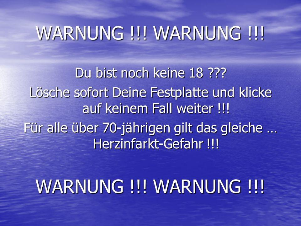 WARNUNG !!! WARNUNG !!! Du bist noch keine 18 ??? Lösche sofort Deine Festplatte und klicke auf keinem Fall weiter !!! Für alle über 70-jährigen gilt