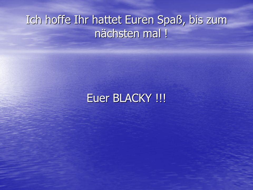 Ich hoffe Ihr hattet Euren Spaß, bis zum nächsten mal ! Euer BLACKY !!!