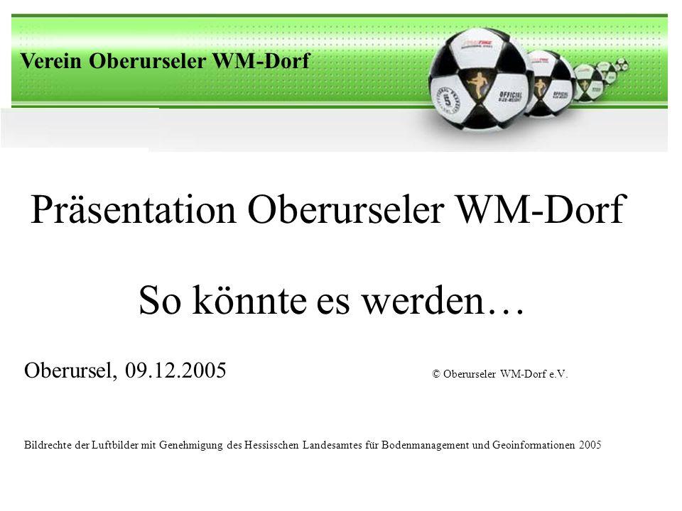 Verein Oberurseler WM-Dorf Präsentation Oberurseler WM-Dorf Oberursel, 09.12.2005 © Oberurseler WM-Dorf e.V.
