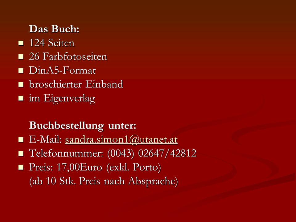 Das Buch: 124 Seiten 124 Seiten 26 Farbfotoseiten 26 Farbfotoseiten DinA5-Format DinA5-Format broschierter Einband broschierter Einband im Eigenverlag im Eigenverlag Buchbestellung unter: E-Mail: sandra.simon1@utanet.at E-Mail: sandra.simon1@utanet.atsandra.simon1@utanet.at Telefonnummer: (0043) 02647/42812 Telefonnummer: (0043) 02647/42812 Preis: 17,00Euro (exkl.