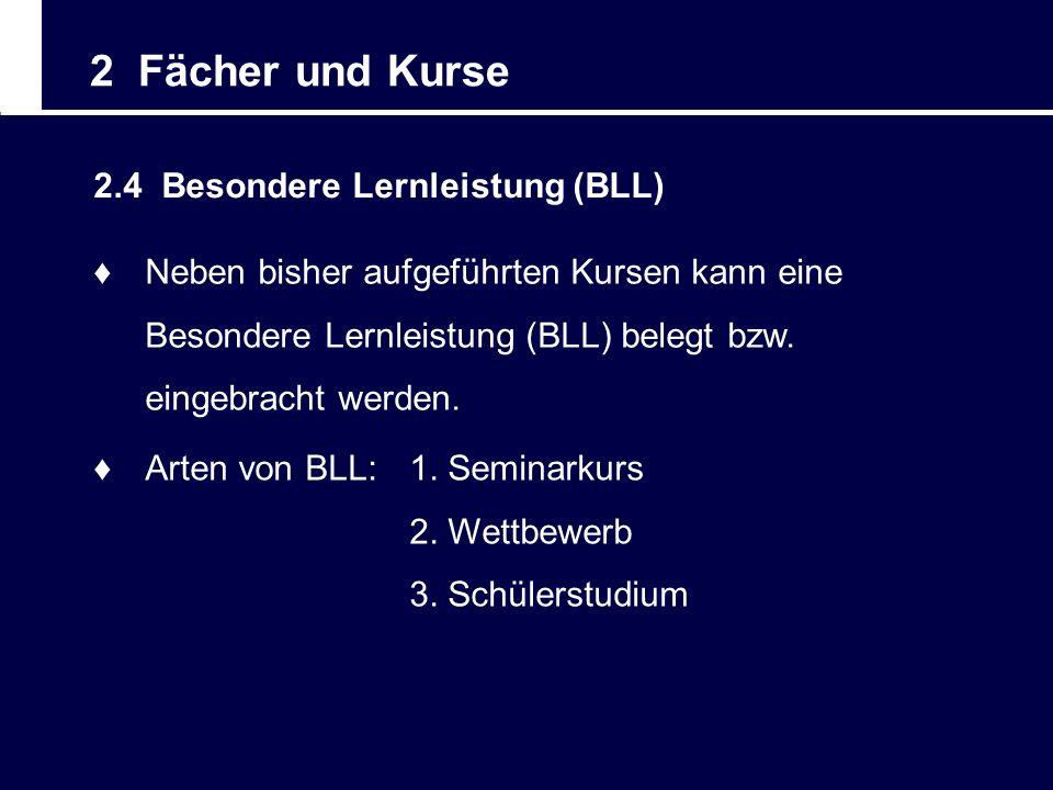 2 Fächer und Kurse 2.4 Besondere Lernleistung (BLL) Neben bisher aufgeführten Kursen kann eine Besondere Lernleistung (BLL) belegt bzw. eingebracht we