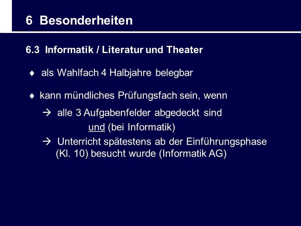 6 Besonderheiten 6.3 Informatik / Literatur und Theater als Wahlfach 4 Halbjahre belegbar kann mündliches Prüfungsfach sein, wenn alle 3 Aufgabenfelde