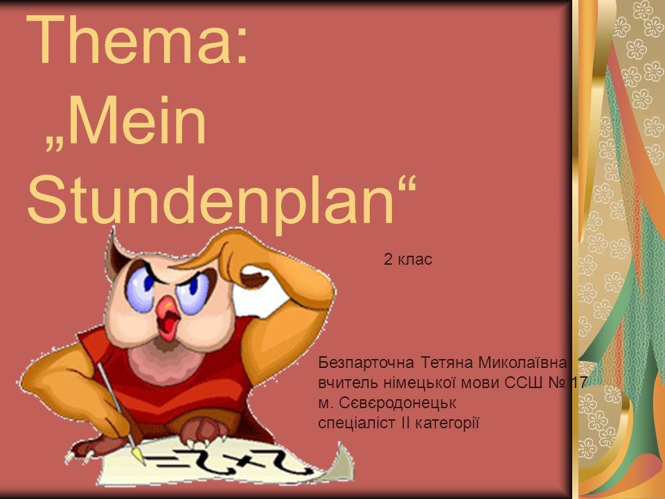 Thema: Mein Stundenplan Безпарточна Тетяна Миколаївна вчитель німецької мови ССШ 17 м.