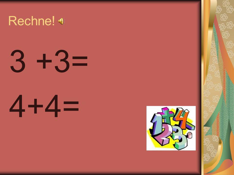 Rechne! 3 +3= 4+4=