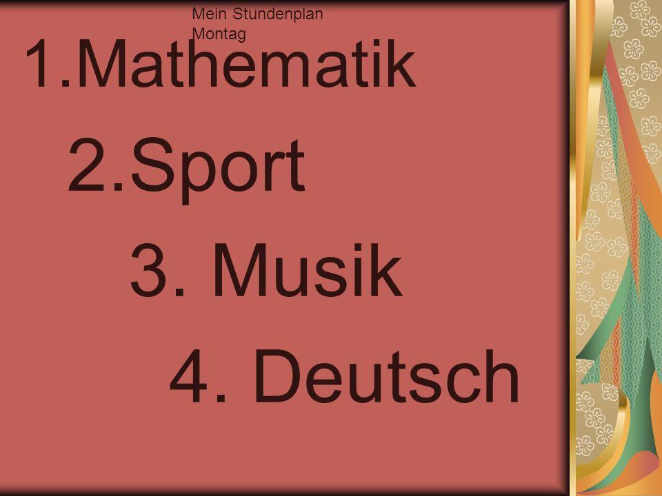 1.Mathematik 2.Sport 3. Musik 4. Deutsch Mein Stundenplan Montag